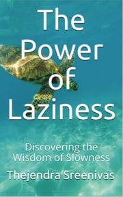 The Power of Laziness: Discovering the Wisdom of Laziness ebook by Thejendra Sreenivas