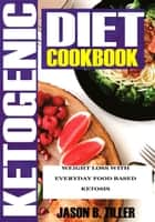 Ketogenic Diet Cookbook - Weight Loss With Everyday Food Based Ketosis ebook by Jason B. Tiller