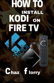 How To Install Kodi On Fire Tv - A detailed Kodi installation Guide with Screenshots ebook by Chaz Florry