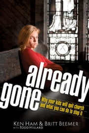 Already Gone - Why your kids will quit church and what you can do to stop it ebook by Ken Ham,Britt Beemer,Todd Hillard