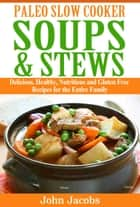 Paleo Slow Cooker Soups & Stews - Delicious, Healthy, Nutritious and Gluten Free Recipes for the Entire Family ebook by John  Jacobs