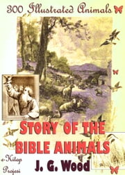 Story of the Bible Animals - [300 Illustrated Animals] ebook by J. G. Wood