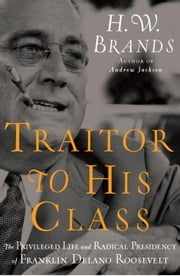 Traitor to His Class - The Privileged Life and Radical Presidency of Franklin Delano Roosevelt ebook by H. W. Brands