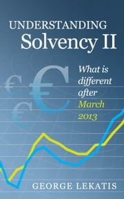 Understanding Solvency II, What is different after March 2013 ebook by George Lekatis