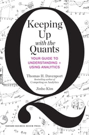 Keeping Up with the Quants - Your Guide to Understanding and Using Analytics ebook by Thomas H. Davenport,Jinho Kim