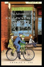 The Adventures of ICKLE, PACKY, PICKLE and GOOCH ebook by Charles F. Lee