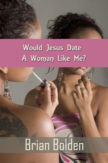 Would Jesus Date A Woman Like Me? ebook by Brian Bolden