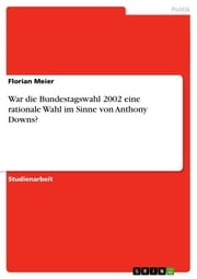 War die Bundestagswahl 2002 eine rationale Wahl im Sinne von Anthony Downs? ebook by Florian Meier