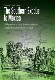 The Southern Exodus to Mexico - Migration across the Borderlands after the American Civil War ebook by Todd W Wahlstrom