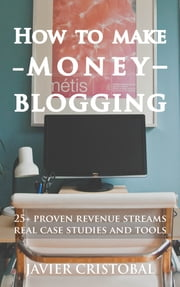 How To Make Money Blogging - 25+ proven revenue streams real case studies and tools ebook by Javier Cristobal