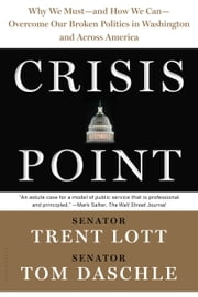 Crisis Point - Why We Must – and How We Can – Overcome Our Broken Politics in Washington and Across America ebook by Trent Lott, Tom Daschle, Jon Sternfeld