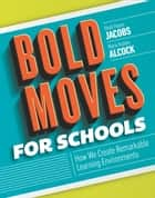 Bold Moves for Schools - How We Create Remarkable Learning Environments ebook by Heidi Hayes Jacobs, Marie Hubley Alcock