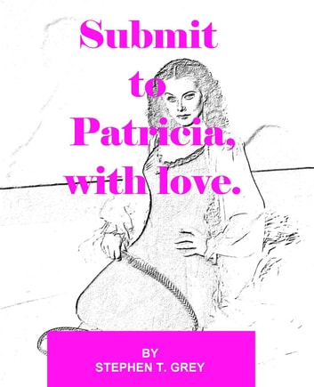 Submit to Patricia, with love ebook by Stephen T. Grey