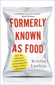 Formerly Known As Food - How the Industrial Food System Is Changing Our Minds, Bodies, and Culture ebook by Kristin Lawless