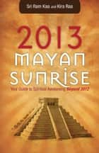 2013 Mayan Sunrise - Your Guide to Spiritual Awakening Beyond 2012 ebook by
