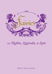 Fairies - The Myths, Legends, & Lore ebook by Skye Alexander