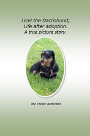 Lisel The Dachshund; Life after adoption. A true picture story. ebook by Ute Anderson