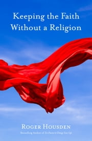 Keeping the Faith Without a Religion ebook by Roger Housden