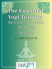 The Essential Yogi Training: How to Build Your Own Practice, Live Like a Yogi and Find Happiness ebook by Alanna Kaivalya
