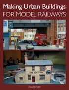 Making Urban Buildings for Model Railways ebook by David Wright