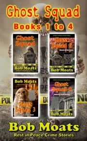 Ghost Squad - Books 1-4 - A Rest in Peace Crime Story ebook by Bob Moats