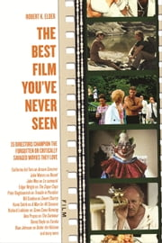 The Best Film You've Never Seen - 35 Directors Champion the Forgotten or Critically Savaged Movies They Love ebook by Robert K. Elder