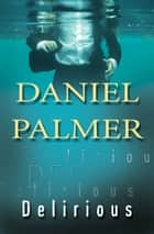 Delirious ebook by Daniel Palmer