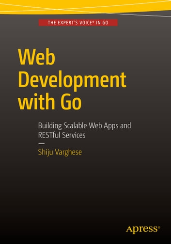Web Development with Go - Building Scalable Web Apps and RESTful Services ebook by Shiju Varghese