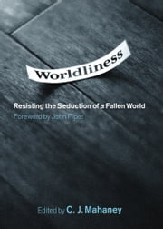 Worldliness (Foreword by John Piper): Resisting the Seduction of a Fallen World - Resisting the Seduction of a Fallen World ebook by C. J. Mahaney, John Piper, Dave Harvey,...