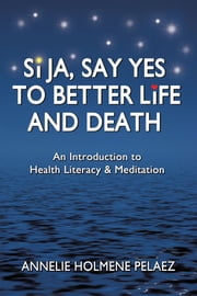 Si Ja, Say Yes to Better Life and Death - An Introduction to Health Literacy & Meditation ebook by Annelie Holmene Pelaez
