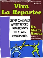 Viva la Repartee - Clever Comebacks and Witty Retorts from History's Great Wits and Wordsmiths ebook by Dr. Mardy Grothe