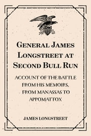 General James Longstreet at Second Bull Run: Account of the Battle from His Memoirs, From Manassas to Appomattox ebook by James Longstreet