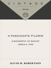 A Passionate Pilgrim - A Biography of Bishop James A. Pike ebook by David M. Robertson