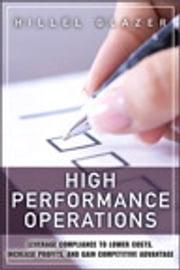 High Performance Operations: Leverage Compliance to Lower Costs, Increase Profits, and Gain Competitive Advantage - Leverage Compliance to Lower Costs, Increase Profits, and Gain Competitive Advantage ebook by Hillel Glazer