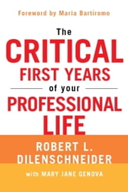 The Critical First Years of Your Professional Life ebook by Robert L. Dilenschneider,Mary Jane Genova