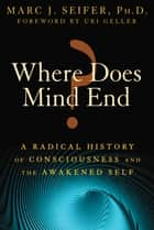 Where Does Mind End? - A Radical History of Consciousness and the Awakened Self ebook by