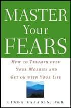 Master Your Fears - How to Triumph Over Your Worries and Get on with Your Life ebook by Linda Sapadin