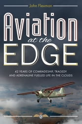 Aviation at the Edge - 42 Years of Comradeship, Tragedy and Adrenaline Fuelled Life in the Clouds ebook by John Flexman
