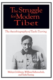 The Struggle for Modern Tibet: The Autobiography of Tashi Tsering - The Autobiography of Tashi Tsering ebook by Melvyn C. Goldstein,William R Siebenschuh,Tashi Tsering