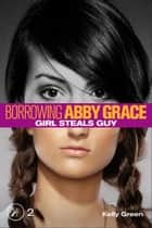 Girl Steals Guy (Borrowing Abby Grace Episode 2) ebook by Kelly Green