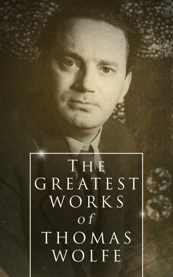 The Greatest Works of Thomas Wolfe - Look Homeward, Angel, Of Time and the River & You Can't Go Home Again eBook by Thomas Wolfe