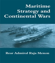 Maritime Strategy and Continental Wars ebook by Rear Admiral K. Raja Menon