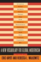 A New Vocabulary for Global Modernism eBook by Eric Hayot, Rebecca Walkowitz