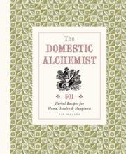 Domestic Alchemist: 501 herbal recipes for home, health & happiness ebook by Pip Waller