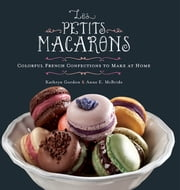 Les Petits Macarons - Colorful French Confections to Make at Home ebook by Kathryn Gordon,Anne E. McBride