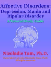 Affective Disorders: Depression, Mania and Bipolar Disorder: A Tutorial Study Guide ebook by Nicoladie Tam, Ph.D.