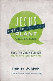 Jesus Never Said to Plant Churches: And 12 More Things They Never Told Me About Church Planting ebook by Trinity Jordan