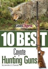 Gun Digest Presents 10 Best Coyote Guns: Today's top guns, plus ammo, accessories, and tips to make your coyote hunt a success. ebook by Jennifer Pearsall