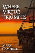 Where Virtue Triumphs ebook by Mark Campbell