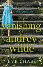 The Vanishing of Audrey Wilde - 'One of the most ENTHRALLING NOVELISTS OF THE MOMENT' LISA JEWELL ebook by Eve Chase